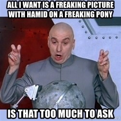 Dr Evil meme - All I want is a freaking picture with Hamid on a freaking pony Is that too much to ask