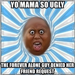Yo Mama - Yo mama so ugly the forever alone guy denied her friend request