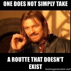 one does not  - one does not simply take a routte that doesn't exist