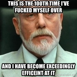 exceedingly efficient - This is the 100th time I've fucked myself over  and I have become exceedingly efficeint at it