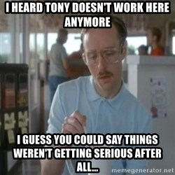 Pretty serious - I heard tony doesn't work here anymore i guess you could say things weren't getting serious after all...