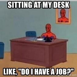 "Spidermandesk - sitting at my desk  like, ""do i have a job?"""