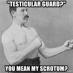 "overly manly man - ""TESTICULAR gUARD?"" yOU MEAN MY SCROTUM?"