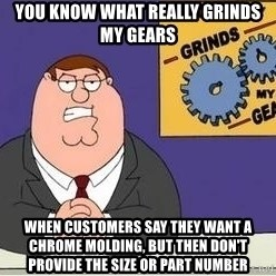Grinds My Gears Peter Griffin - YOU KNOW WHAT REALLY GRINDS MY GEARS WHEN CUSTOMERS SAY THEY WANT A CHROME MOLDING, BUT THEN DON'T PROVIDE THE SIZE OR PART NUMBER