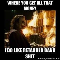 Not about the money joker - Where you get all that money I do like retarded bank shit