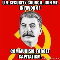 Stalin Says - U.N. Security Council, Join me in favor of communism, forget capitalism.