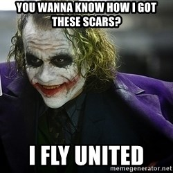 joker - YOU WANNA KNOW HOW I GOT THESE SCARS?  I FLY UNITED