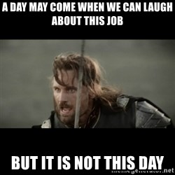 But it is not this Day ARAGORN - A day may come when we can laugh about this job But it is not this day