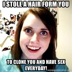 obsessed girlfriend - i stole a hair form you to clone you and have sex everyday!