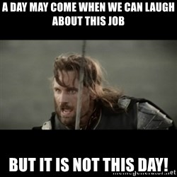 But it is not this Day ARAGORN - A day may come when we can laugh about this job But It is not this day!