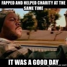 It was a good day - fapped and helped charity at the same time it was a good day