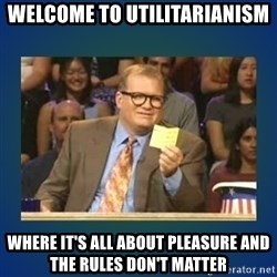 drew carey - Welcome to Utilitarianism Where it's all about pleasure and the rules don't matter