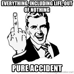 middle finger - EVERYTHING, Including Life, Out Of nothing Pure Accident