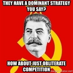 Stalin Says - They have a dominant strategy you say? How about just obliterate competition