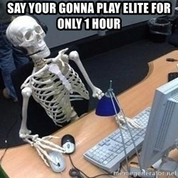 skeleton waiting still again - say your gonna play elite for only 1 hour