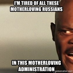 Snakes on a plane Samuel L Jackson - i'm tired of all these motherloving russians in this motherloving administration