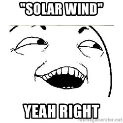 "Yeah....Sure - ""solar wind"" yeah right"