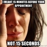 Crying lady - I meant 15 minutes before your appointment not 15 seconds