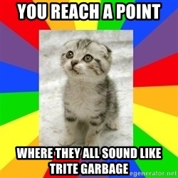 Cute Kitten - You reach a point  where they all sound like trite garbage