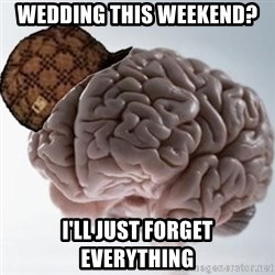 Scumbag Brain - Wedding this weekend? I'll just forget everything
