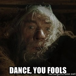 gandalf run you fools closeup -  Dance, you foOls