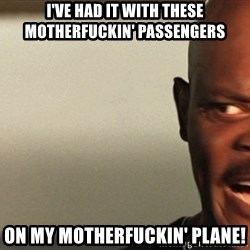 Snakes on a plane Samuel L Jackson - I've HAD it with these motherfuckin' passengers on my motherfuckin' plane!
