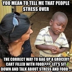 you mean to tell me black kid - YOU MEAN TO TELL ME THAT PEOPLE STRESS OVER  the correct way to bag up a grocery cart filled with food???  Let's sit down and talk about stress and food ...