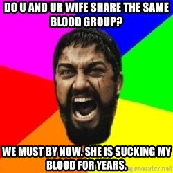 sparta - do u and ur wife share the same blood group? we must by now. She is sucking my blood for years.