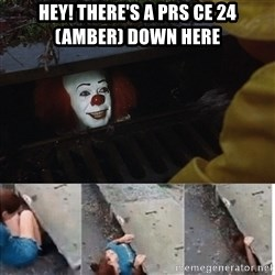 Pennywise in sewer - Hey! there's a prs ce 24 (amber) down here