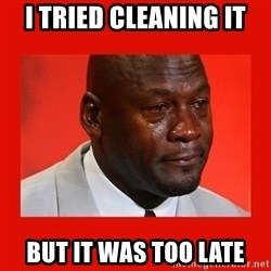 crying michael jordan - I tried cleaning it but it was too late