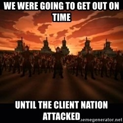 until the fire nation attacked. - We were going to get out on time until the Client Nation attacked