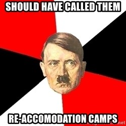 Advice Hitler - Should have called them re-accomodation camps