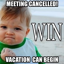 Win Baby - meeting cancelled! Vacation  can begin