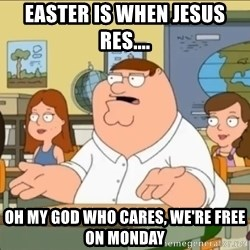 omg who the hell cares? - easter is when jesus res.... oh my god who cares, we're free on monday