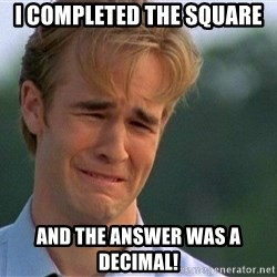 Crying Man - I completed the square And the answer was a decimal!