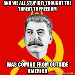 Stalin Says - And we all stupidly thought the threat to freedom Was coming from outside  America