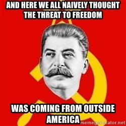 Stalin Says - And here we all Naively thought the threat to freedom Was coming from outside america