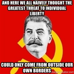 Stalin Says - And here we all naively thought the greatest threat to individual liberty Could only come from outside our own borders