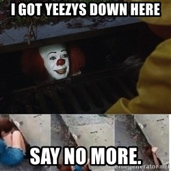 Pennywise in sewer - I got yeezys down here Say no more.