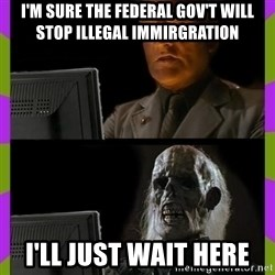 ill just wait here - I'm sure the federal Gov't will stop illegal immirgration i'll just wait here