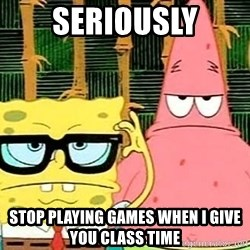 Serious Spongebob - Seriously stop playing games when i give you class time