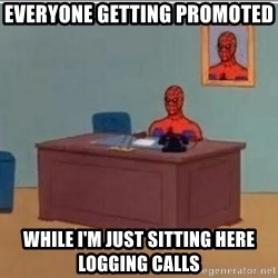 Spidermandesk - everyone getting promoted  while i'm just sitting here logging calls