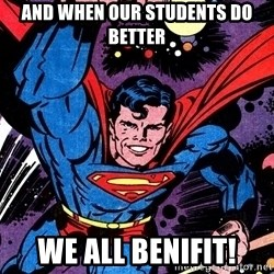 Badass Superman - and when our students do better  we all benifit!