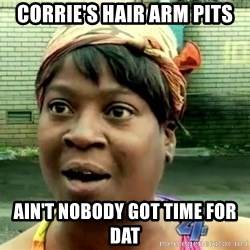 oh lord jesus it's a fire! - CORRIE'S hAIR aRM pITS aIN'T nOBODY gOT tIME fOR dAT