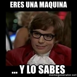 Dangerously Austin Powers - eRES UNA MAQUINA ... Y LO SABES