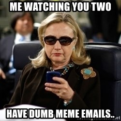 Hillary Clinton Texting - me watching you two  have dumb meme emails..