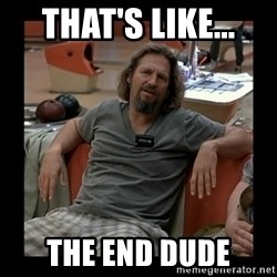 The Dude - That's like... the end dude