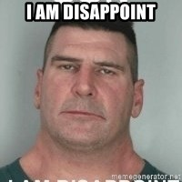 son i am disappoint - i am disappoint