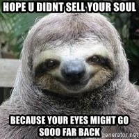 Sexual Sloth - Hope u didnt sell your soul Because your eyes might go sooo far baCk