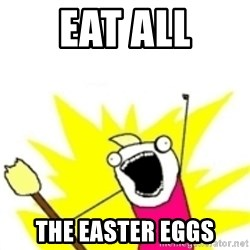 x all the y - eat all the easter eggs